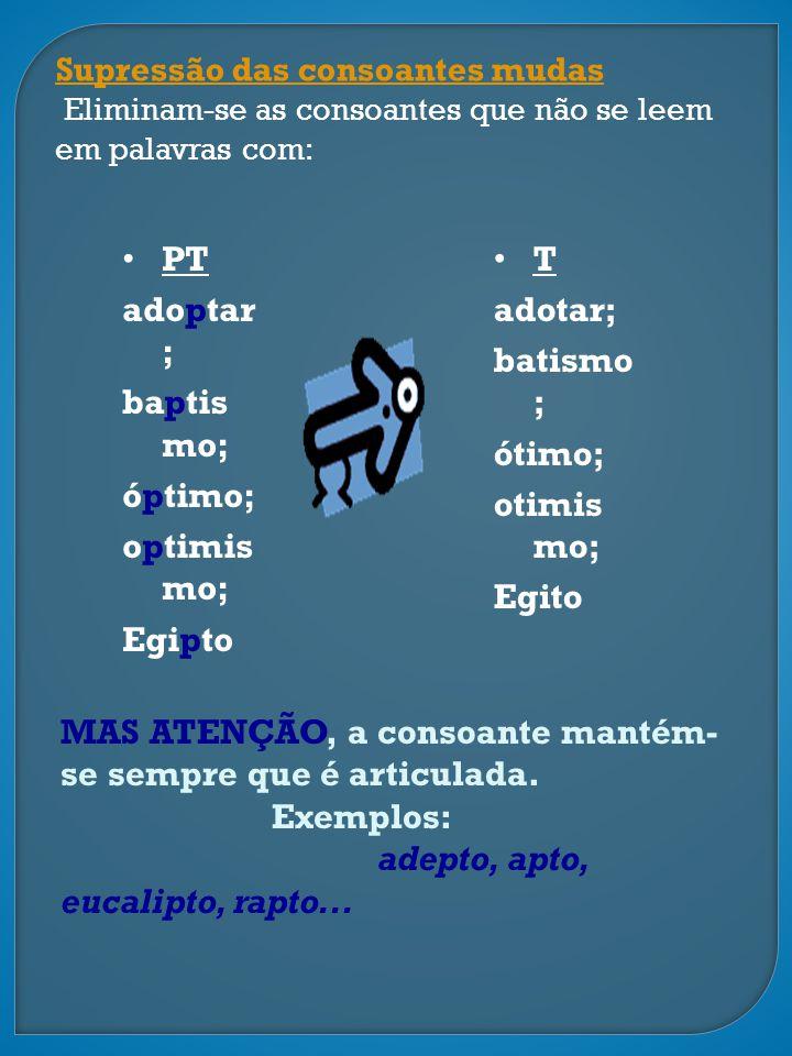 Supressão das consoantes mudas Eliminam-se as consoantes que não se leem em palavras com: PT adoptar ; baptis mo; óptimo; optimis mo; Egipto T adotar;