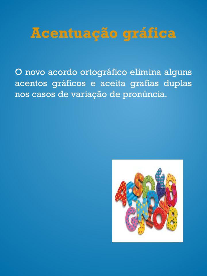 Acentuação gráfica O novo acordo ortográfico elimina alguns acentos gráficos e aceita grafias duplas nos casos de variação de pronúncia.
