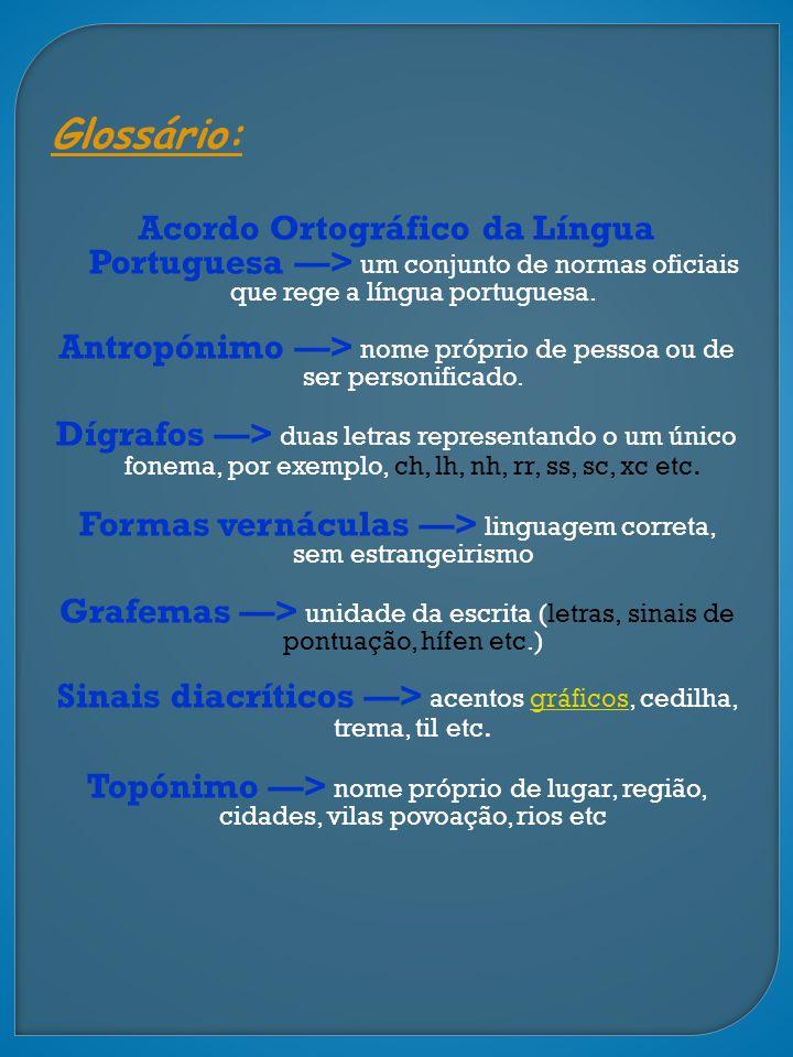 Glossário: Acordo Ortográfico da Língua Portuguesa > um conjunto de normas oficiais que rege a língua portuguesa. Antropónimo > nome próprio de pessoa