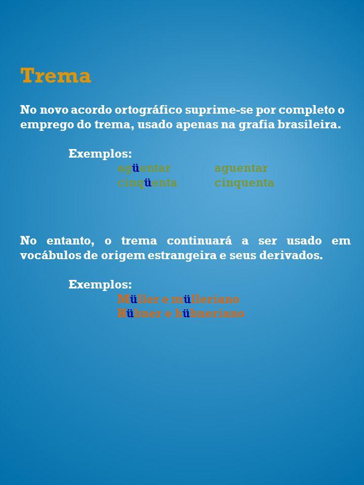 Trema No novo acordo ortográfico suprime-se por completo o emprego do trema, usado apenas na grafia brasileira. Exemplos: agüentaraguentar cinqüentaci