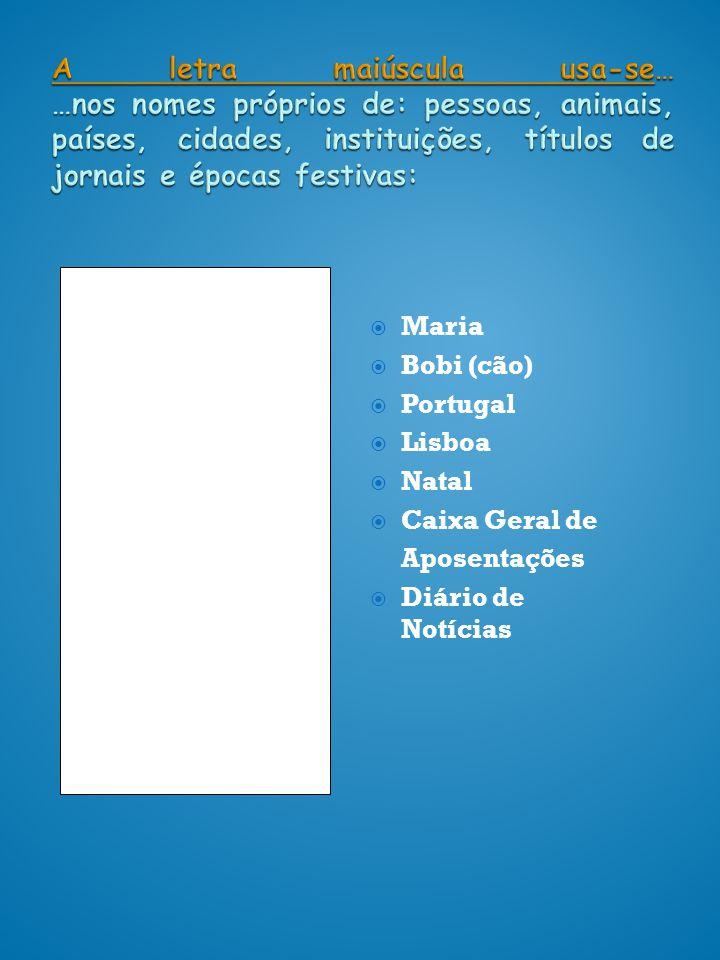 A letra maiúscula usa-se… …nos nomes próprios de: pessoas, animais, países, cidades, instituições, títulos de jornais e épocas festivas: Maria Bobi (c