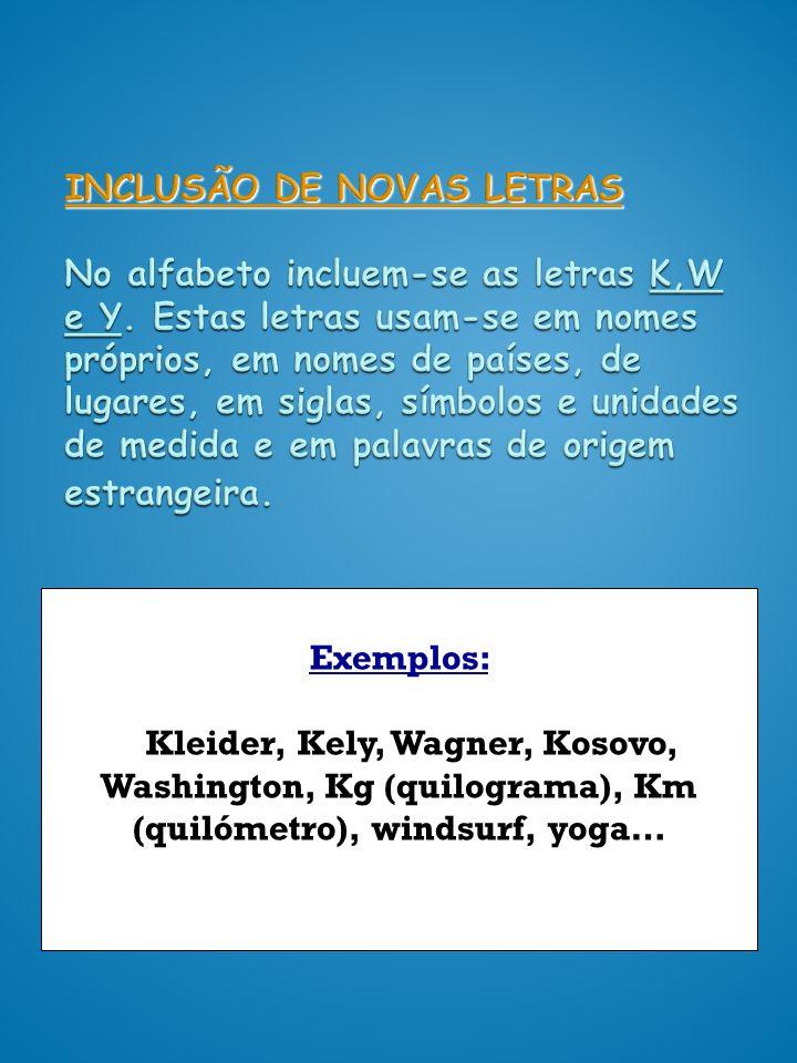 INCLUSÃO DE NOVAS LETRAS No alfabeto incluem-se as letras K,W e Y. Estas letras usam-se em nomes próprios, em nomes de países, de lugares, em siglas,