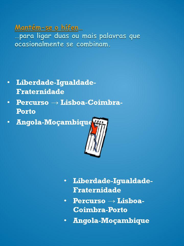 Mantém-se o hífen… …para ligar duas ou mais palavras que ocasionalmente se combinam. Liberdade-Igualdade- Fraternidade Percurso Lisboa-Coimbra- Porto