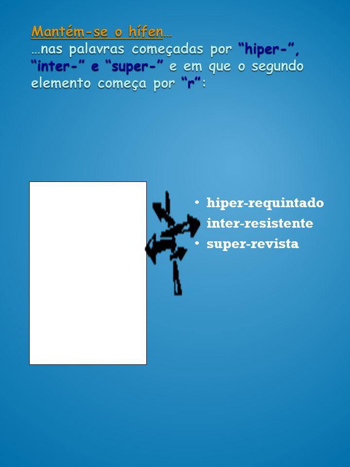 Mantém-se o hífen… …nas palavras começadas por hiper-, inter- e super- e em que o segundo elemento começa por r: hiper- requintado inter- resistente s