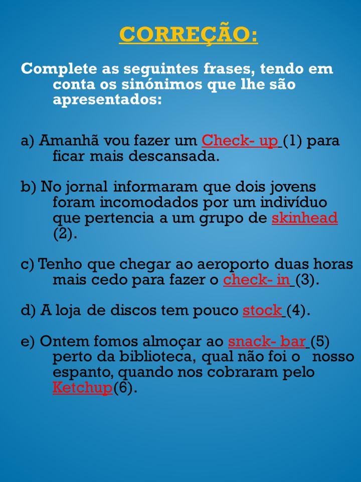CORREÇÃO: Complete as seguintes frases, tendo em conta os sinónimos que lhe são apresentados: a) Amanhã vou fazer um Check- up (1) para ficar mais des