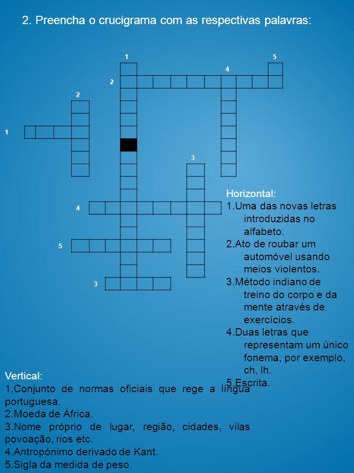 2. Preencha o crucigrama com as respectivas palavras: 15 4 2 2 1 3 4 5 3 Vertical: 1.Conjunto de normas oficiais que rege a língua portuguesa. 2. Moed