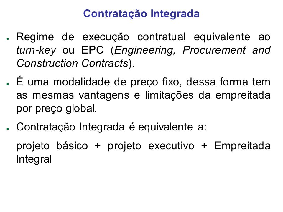 Contratação Integrada Regime de execução contratual equivalente ao turn-key ou EPC (Engineering, Procurement and Construction Contracts). É uma modali