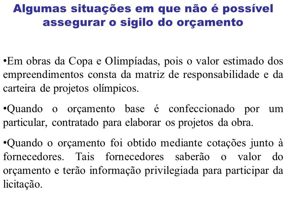 Algumas situações em que não é possível assegurar o sigilo do orçamento Em obras da Copa e Olimpíadas, pois o valor estimado dos empreendimentos const