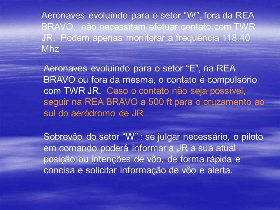 Aeronaves evoluindo para o setor W, fora da REA BRAVO, não necessitam efetuar contato com TWR JR. Podem apenas monitorar a frequência 118.40 Mhz Aeron