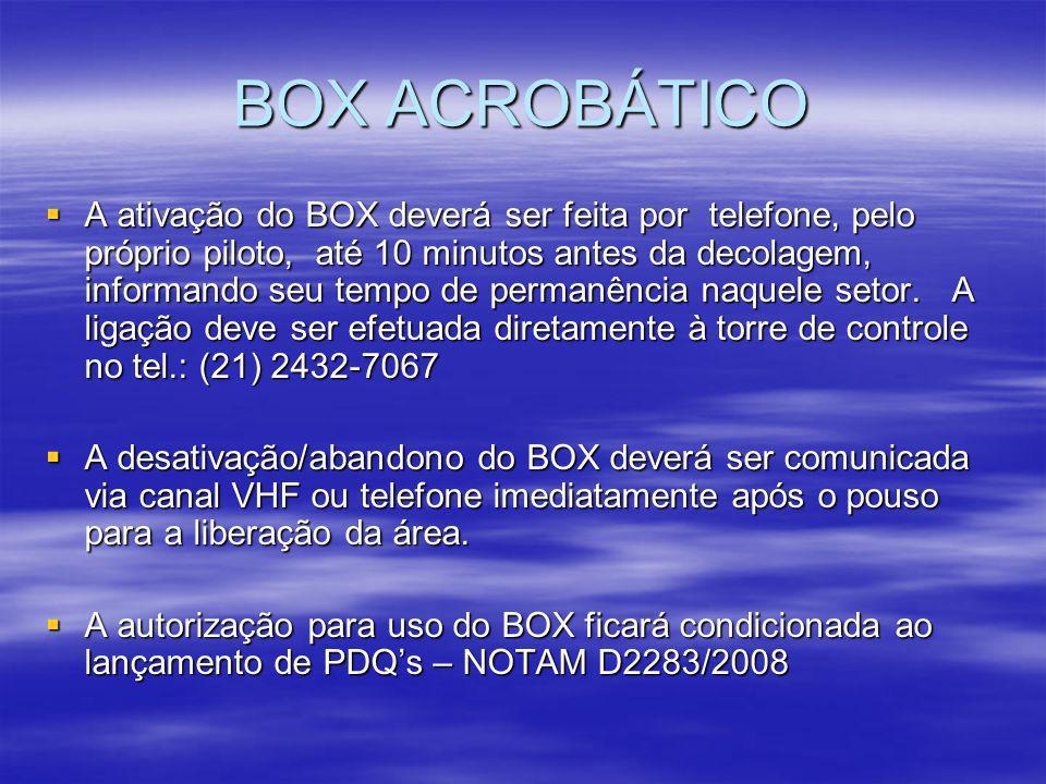 BOX ACROBÁTICO A ativação do BOX deverá ser feita por telefone, pelo próprio piloto, até 10 minutos antes da decolagem, informando seu tempo de perman