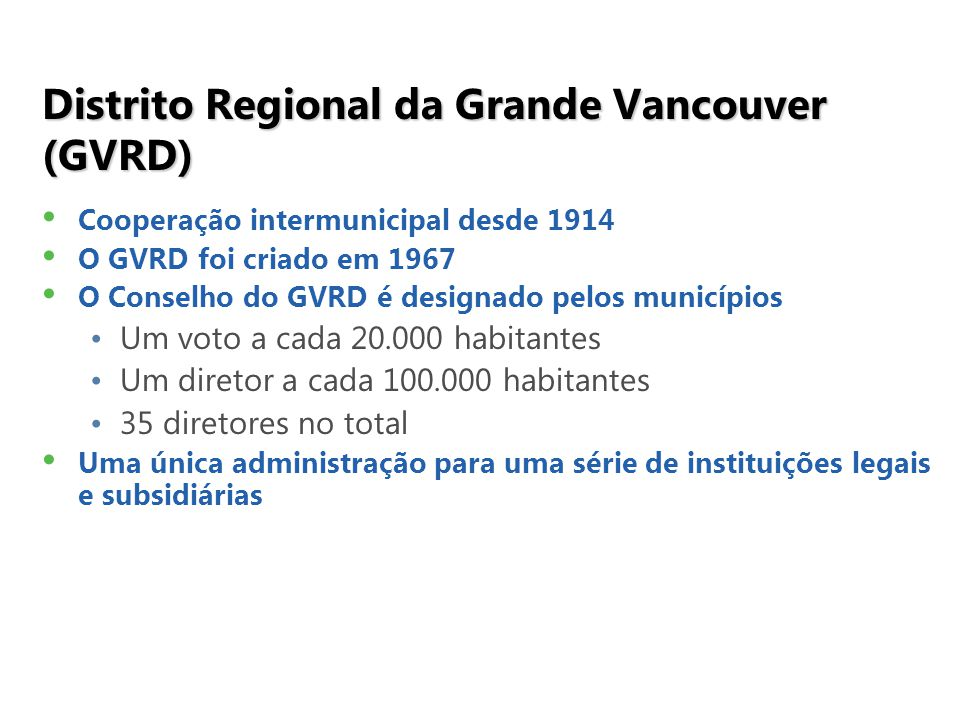 Distrito Regional da Grande Vancouver (GVRD) Cooperação intermunicipal desde 1914 O GVRD foi criado em 1967 O Conselho do GVRD é designado pelos municípios Um voto a cada 20.000 habitantes Um diretor a cada 100.000 habitantes 35 diretores no total Uma única administração para uma série de instituições legais e subsidiárias