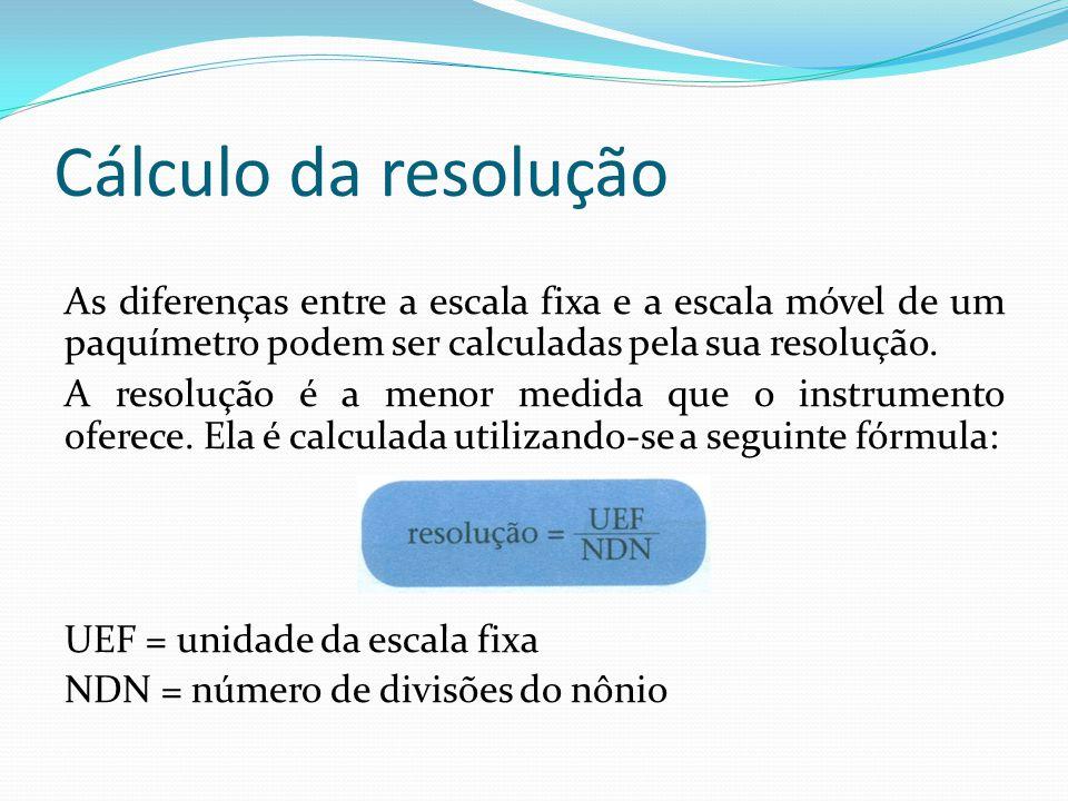 Cálculo da resolução As diferenças entre a escala fixa e a escala móvel de um paquímetro podem ser calculadas pela sua resolução. A resolução é a meno
