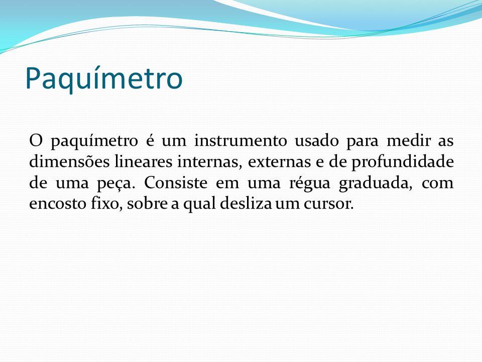 Paquímetro O paquímetro é um instrumento usado para medir as dimensões lineares internas, externas e de profundidade de uma peça. Consiste em uma régu