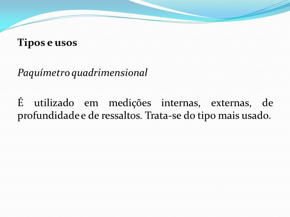 Tipos e usos Paquímetro quadrimensional É utilizado em medições internas, externas, de profundidade e de ressaltos. Trata-se do tipo mais usado.