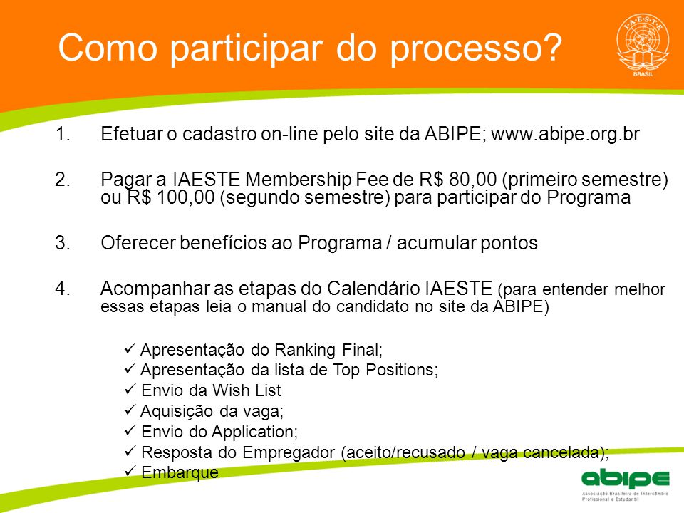 Quem é a ABIPE? Como participar do processo? 1.Efetuar o cadastro on-line pelo site da ABIPE; www.abipe.org.br 2.Pagar a IAESTE Membership Fee de R$ 8