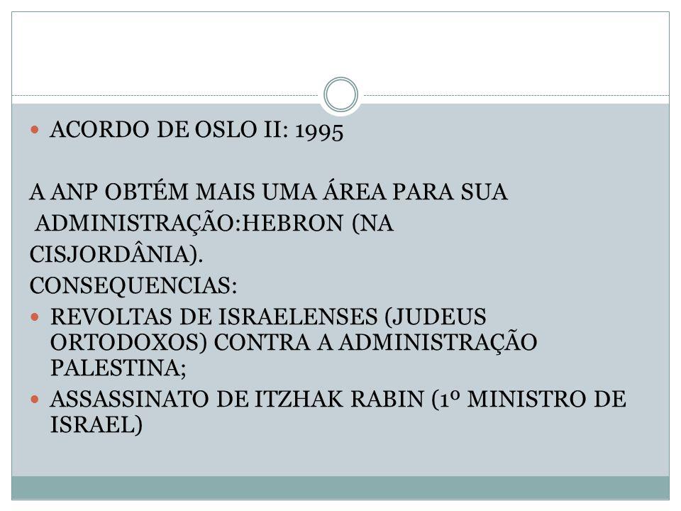 ACORDO DE OSLO II: 1995 A ANP OBTÉM MAIS UMA ÁREA PARA SUA ADMINISTRAÇÃO:HEBRON (NA CISJORDÂNIA). CONSEQUENCIAS: REVOLTAS DE ISRAELENSES (JUDEUS ORTOD