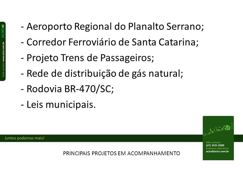 PRINCIPAIS PROJETOS EM ACOMPANHAMENTO - Aeroporto Regional do Planalto Serrano; - Corredor Ferroviário de Santa Catarina; - Projeto Trens de Passageiros; - Rede de distribuição de gás natural; - Rodovia BR-470/SC; - Leis municipais.