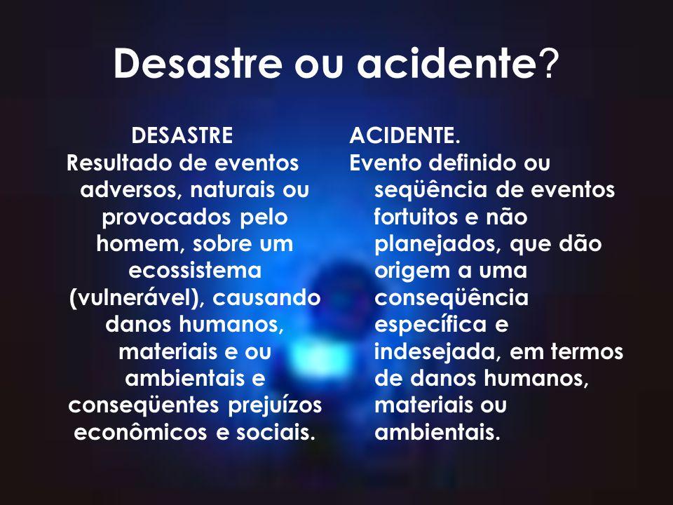 Desastre ou acidente ? DESASTRE Resultado de eventos adversos, naturais ou provocados pelo homem, sobre um ecossistema (vulnerável), causando danos hu