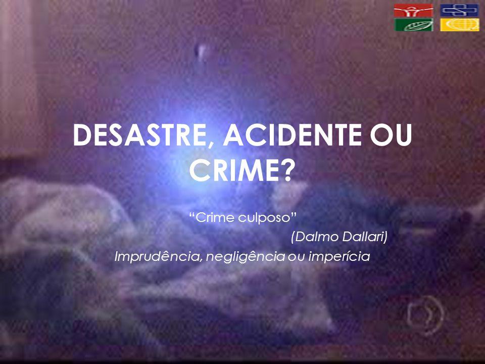 DESASTRE, ACIDENTE OU CRIME? Crime culposo (Dalmo Dallari) Imprudência, negligência ou imperícia