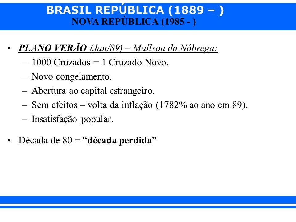 BRASIL REPÚBLICA (1889 – ) NOVA REPÚBLICA (1985 - ) PLANO VERÃO (Jan/89) – Maílson da Nóbrega: –1000 Cruzados = 1 Cruzado Novo. –Novo congelamento. –A