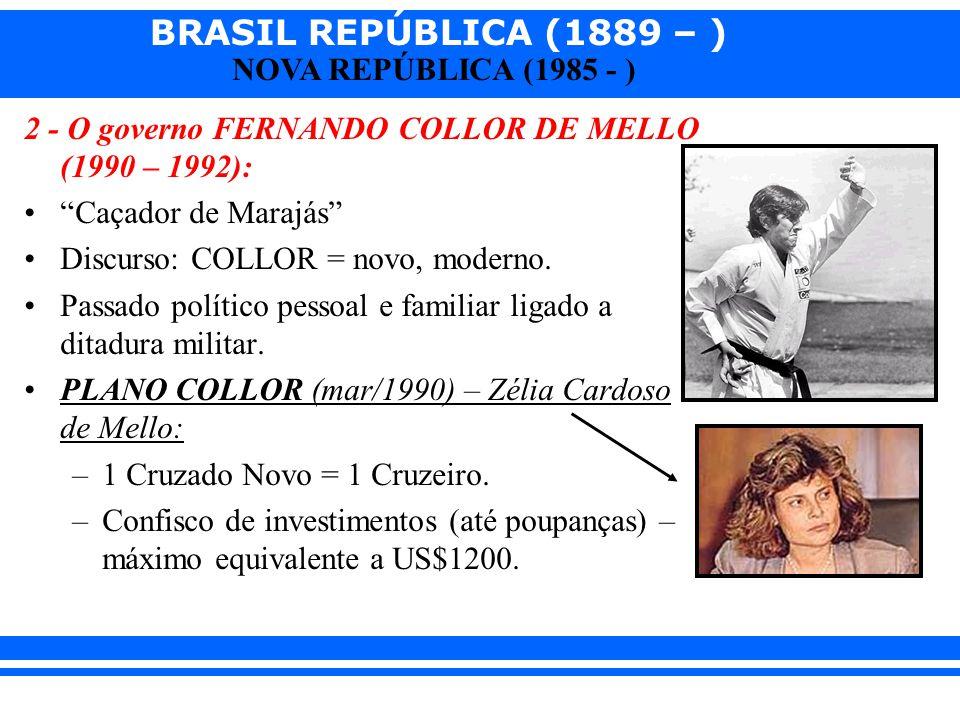 BRASIL REPÚBLICA (1889 – ) NOVA REPÚBLICA (1985 - ) 2 - O governo FERNANDO COLLOR DE MELLO (1990 – 1992): Caçador de Marajás Discurso: COLLOR = novo,