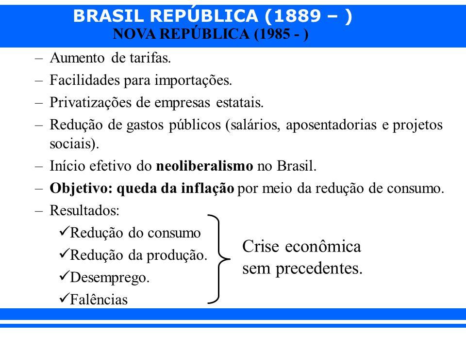 BRASIL REPÚBLICA (1889 – ) NOVA REPÚBLICA (1985 - ) –Aumento de tarifas. –Facilidades para importações. –Privatizações de empresas estatais. –Redução