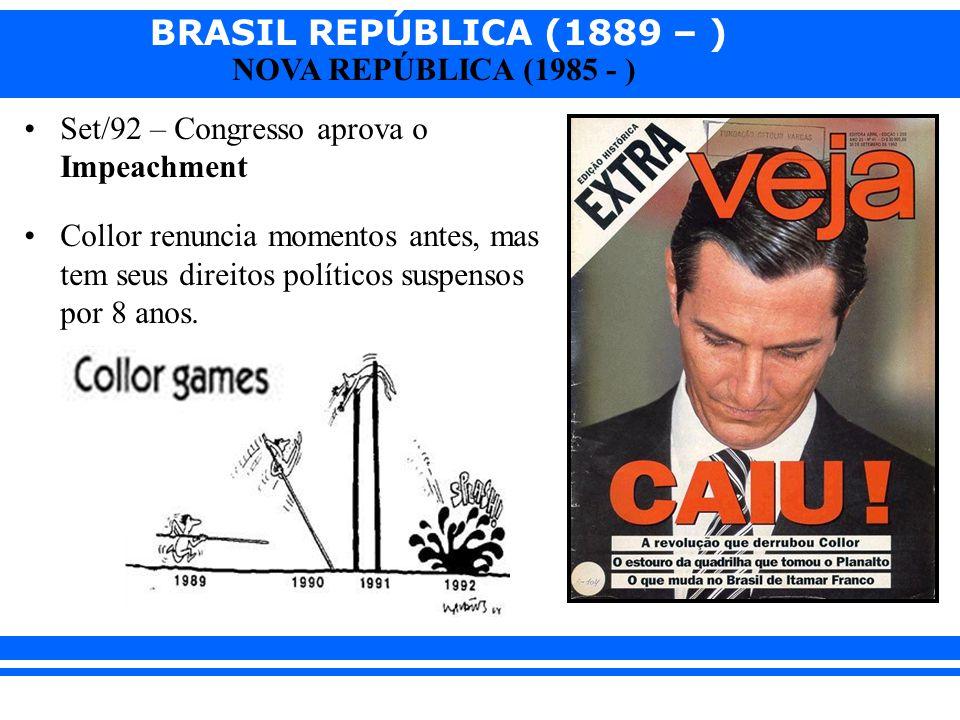 BRASIL REPÚBLICA (1889 – ) NOVA REPÚBLICA (1985 - ) Set/92 – Congresso aprova o Impeachment Collor renuncia momentos antes, mas tem seus direitos polí