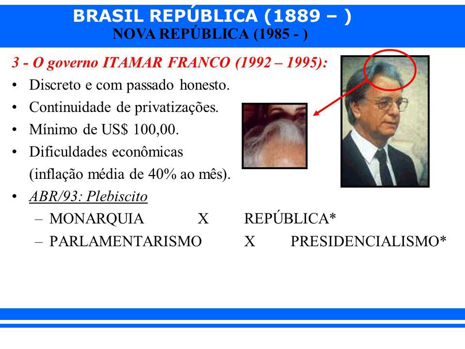 BRASIL REPÚBLICA (1889 – ) NOVA REPÚBLICA (1985 - ) 3 - O governo ITAMAR FRANCO (1992 – 1995): Discreto e com passado honesto. Continuidade de privati