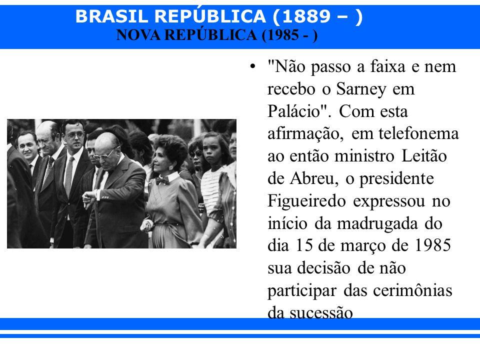 BRASIL REPÚBLICA (1889 – ) NOVA REPÚBLICA (1985 - )