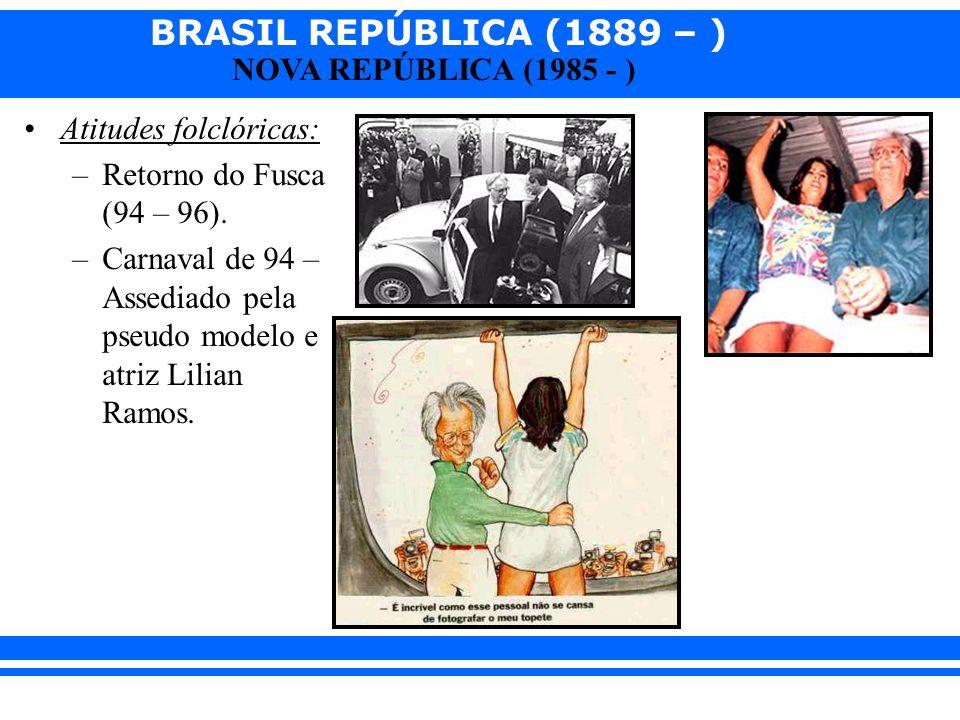 BRASIL REPÚBLICA (1889 – ) NOVA REPÚBLICA (1985 - ) Atitudes folclóricas: –Retorno do Fusca (94 – 96). –Carnaval de 94 – Assediado pela pseudo modelo