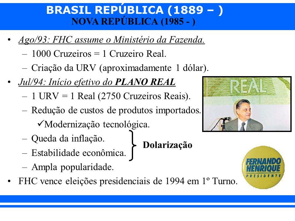BRASIL REPÚBLICA (1889 – ) NOVA REPÚBLICA (1985 - ) Ago/93: FHC assume o Ministério da Fazenda. –1000 Cruzeiros = 1 Cruzeiro Real. –Criação da URV (ap