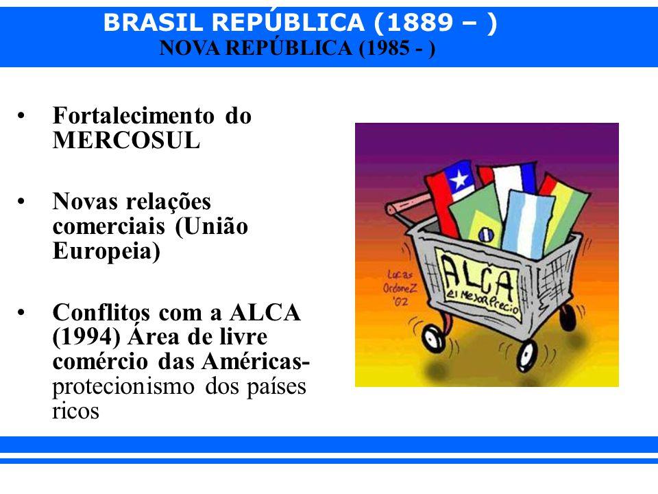 BRASIL REPÚBLICA (1889 – ) NOVA REPÚBLICA (1985 - ) Fortalecimento do MERCOSUL Novas relações comerciais (União Europeia) Conflitos com a ALCA (1994)