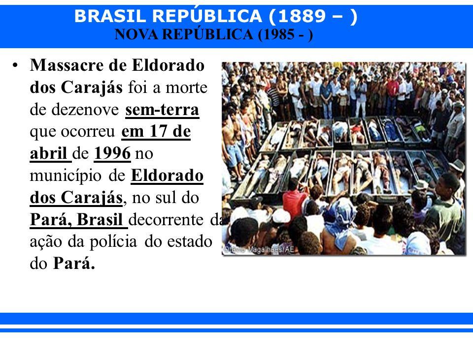 BRASIL REPÚBLICA (1889 – ) NOVA REPÚBLICA (1985 - ) Massacre de Eldorado dos Carajás foi a morte de dezenove sem-terra que ocorreu em 17 de abril de 1