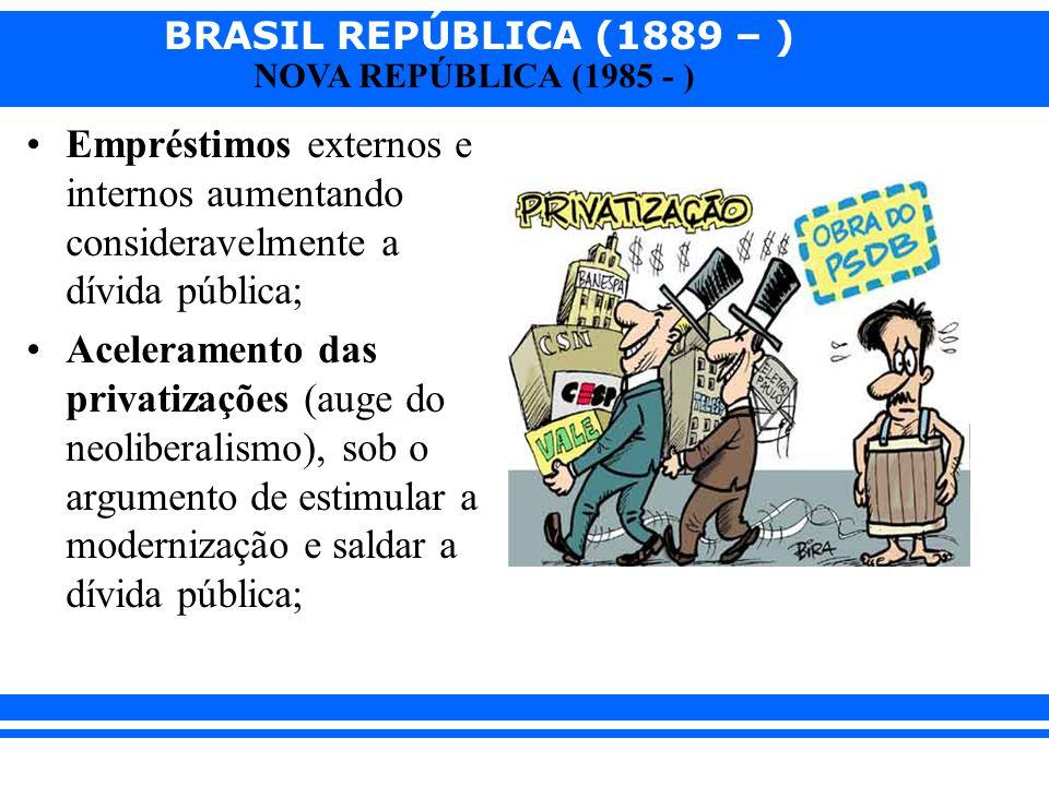 BRASIL REPÚBLICA (1889 – ) NOVA REPÚBLICA (1985 - ) Empréstimos externos e internos aumentando consideravelmente a dívida pública; Aceleramento das pr