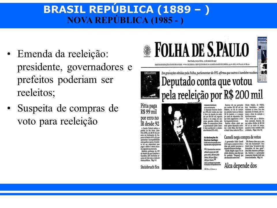 BRASIL REPÚBLICA (1889 – ) NOVA REPÚBLICA (1985 - ) Emenda da reeleição: presidente, governadores e prefeitos poderiam ser reeleitos; Suspeita de comp