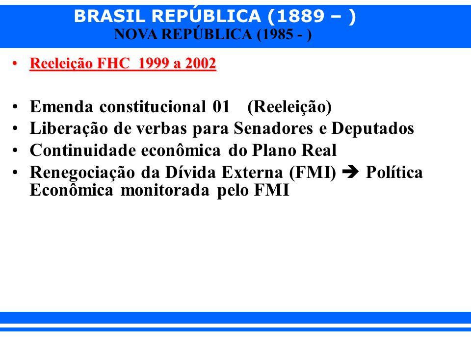 BRASIL REPÚBLICA (1889 – ) NOVA REPÚBLICA (1985 - ) Reeleição FHC 1999 a 2002Reeleição FHC 1999 a 2002 Emenda constitucional 01 (Reeleição) Liberação