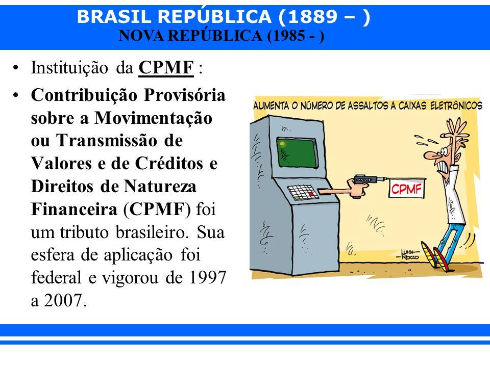 BRASIL REPÚBLICA (1889 – ) NOVA REPÚBLICA (1985 - ) Instituição da CPMF : Contribuição Provisória sobre a Movimentação ou Transmissão de Valores e de