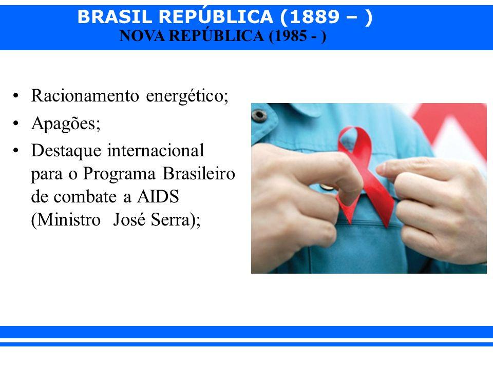 BRASIL REPÚBLICA (1889 – ) NOVA REPÚBLICA (1985 - ) Racionamento energético; Apagões; Destaque internacional para o Programa Brasileiro de combate a A