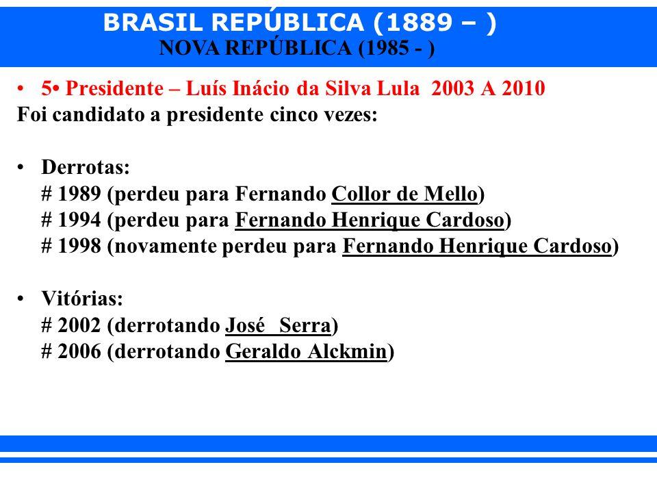 BRASIL REPÚBLICA (1889 – ) NOVA REPÚBLICA (1985 - ) 5 Presidente – Luís Inácio da Silva Lula 2003 A 2010 Foi candidato a presidente cinco vezes: Derro
