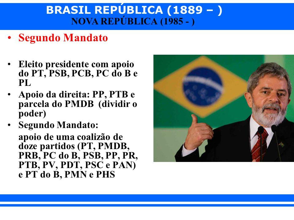 BRASIL REPÚBLICA (1889 – ) NOVA REPÚBLICA (1985 - ) Segundo Mandato Eleito presidente com apoio do PT, PSB, PCB, PC do B e PL Apoio da direita: PP, PT