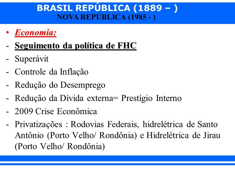 BRASIL REPÚBLICA (1889 – ) NOVA REPÚBLICA (1985 - ) Economia:Economia: -Seguimento da política de FHC -Superávit -Controle da Inflação -Redução do Des