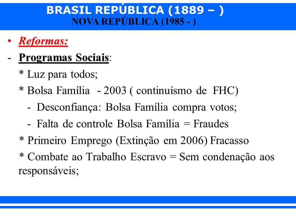 BRASIL REPÚBLICA (1889 – ) NOVA REPÚBLICA (1985 - ) Reformas:Reformas: -Programas Sociais -Programas Sociais: * Luz para todos; * Bolsa Família - 2003