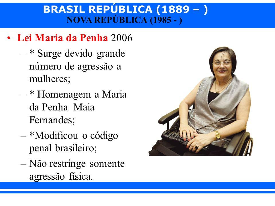 BRASIL REPÚBLICA (1889 – ) NOVA REPÚBLICA (1985 - ) Lei Maria da Penha 2006 –* Surge devido grande número de agressão a mulheres; –* Homenagem a Maria