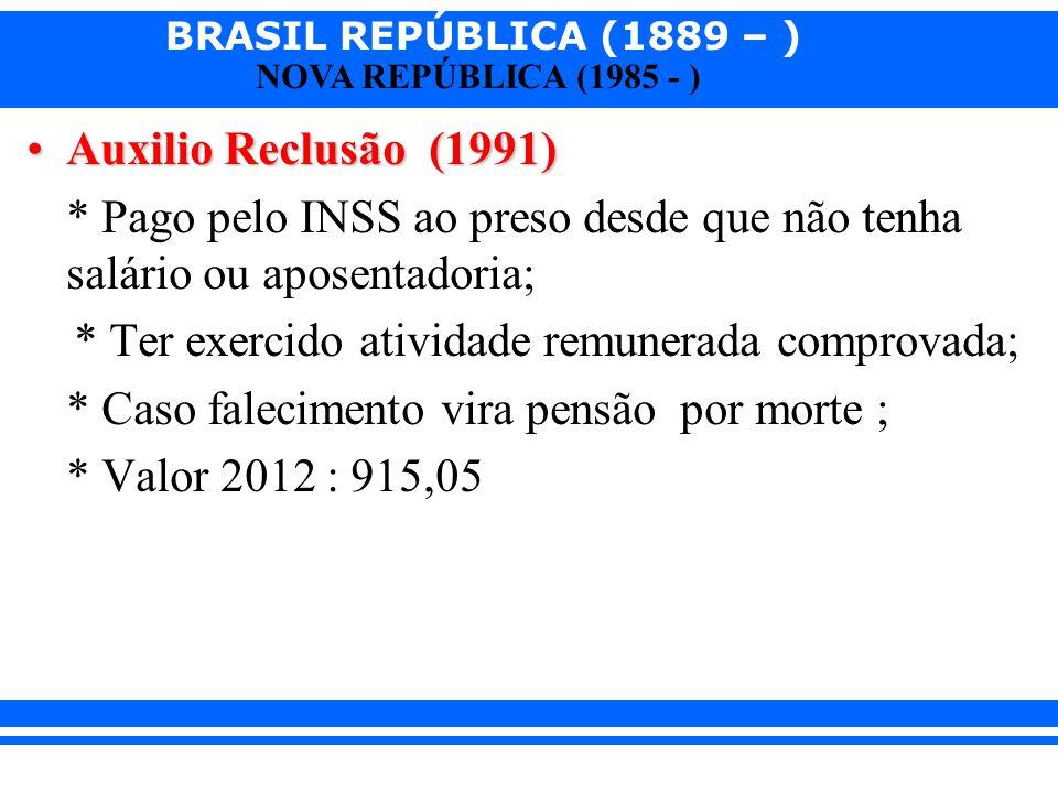 BRASIL REPÚBLICA (1889 – ) NOVA REPÚBLICA (1985 - ) Auxilio Reclusão (1991)Auxilio Reclusão (1991) * Pago pelo INSS ao preso desde que não tenha salár