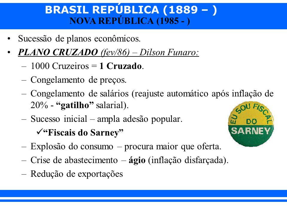 BRASIL REPÚBLICA (1889 – ) NOVA REPÚBLICA (1985 - ) Sucessão de planos econômicos. PLANO CRUZADO (fev/86) – Dilson Funaro: –1000 Cruzeiros = 1 Cruzado