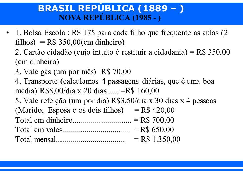 BRASIL REPÚBLICA (1889 – ) NOVA REPÚBLICA (1985 - ) 1. Bolsa Escola : R$ 175 para cada filho que frequente as aulas (2 filhos) = R$ 350,00(em dinheiro