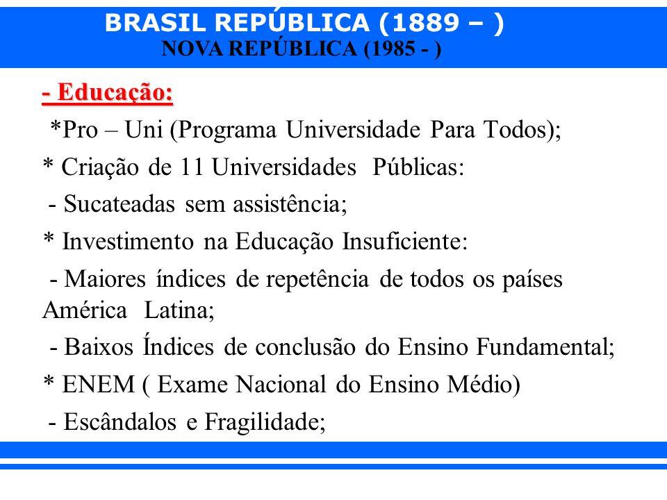 BRASIL REPÚBLICA (1889 – ) NOVA REPÚBLICA (1985 - ) - Educação: *Pro – Uni (Programa Universidade Para Todos); * Criação de 11 Universidades Públicas: