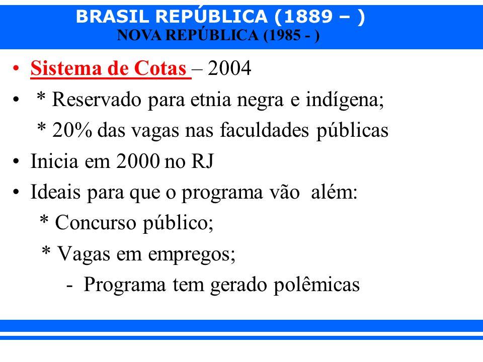 BRASIL REPÚBLICA (1889 – ) NOVA REPÚBLICA (1985 - ) Sistema de Cotas – 2004 * Reservado para etnia negra e indígena; * 20% das vagas nas faculdades pú