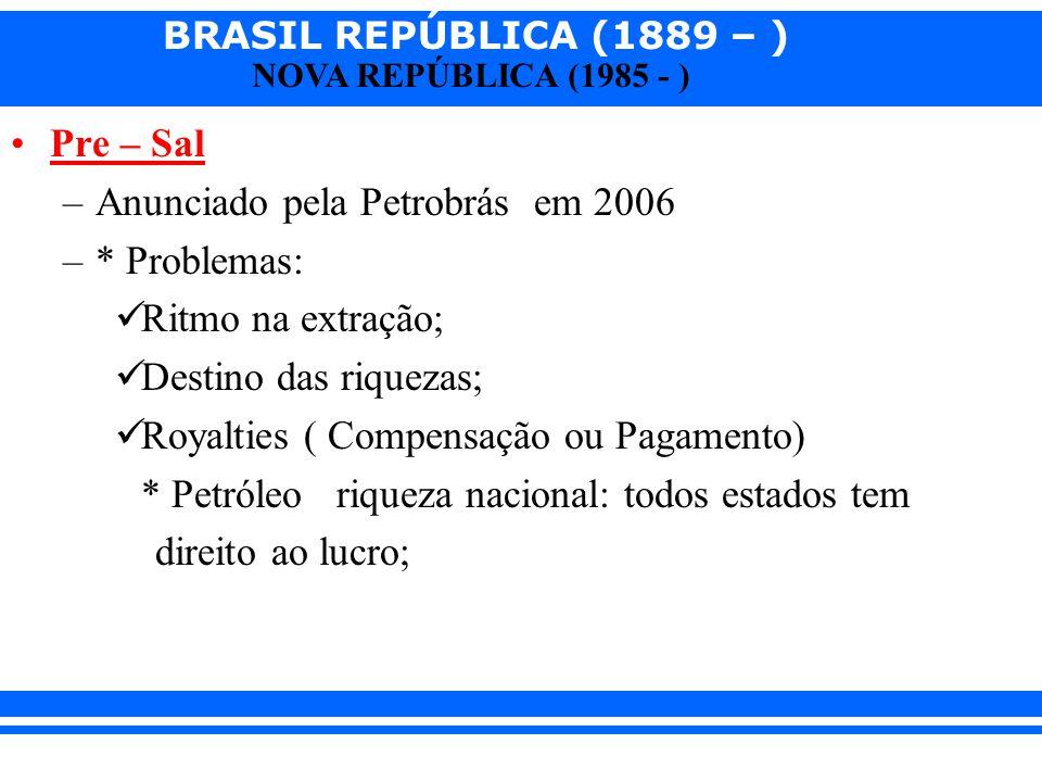 BRASIL REPÚBLICA (1889 – ) NOVA REPÚBLICA (1985 - ) Pre – Sal –Anunciado pela Petrobrás em 2006 –* Problemas: Ritmo na extração; Destino das riquezas;