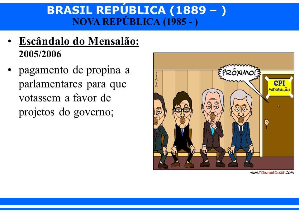 BRASIL REPÚBLICA (1889 – ) NOVA REPÚBLICA (1985 - ) Escândalo do Mensalão: 2005/2006 pagamento de propina a parlamentares para que votassem a favor de